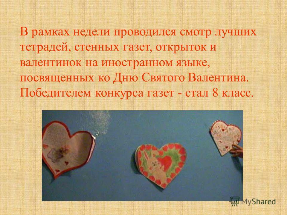 В рамках недели проводился смотр лучших тетрадей, стенных газет, открыток и валентинок на иностранном языке, посвященных ко Дню Святого Валентина. Победителем конкурса газет - стал 8 класс.