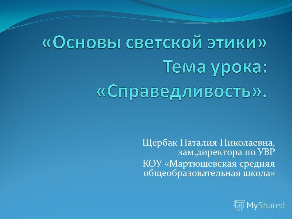 Щербак Наталия Николаевна, зам.директора по УВР КОУ «Мартюшевская средняя общеобразовательная школа»