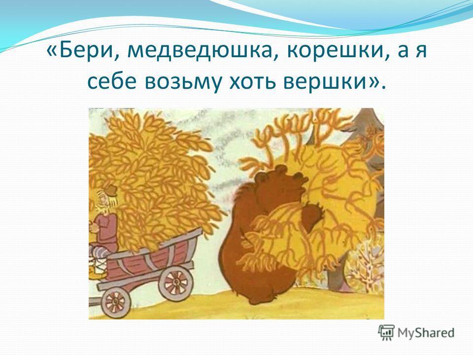 «Бери, медведюшка, корешки, а я себе возьму хоть вершки».