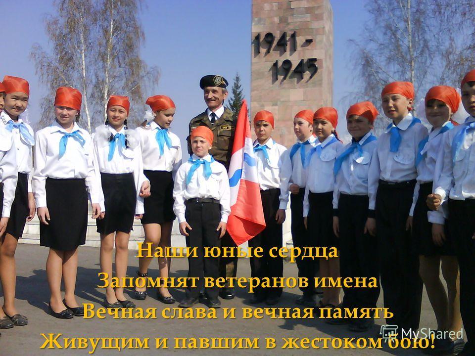 Наши юные сердца Запомнят ветеранов имена Вечная слава и вечная память Живущим и павшим в жестоком бою!