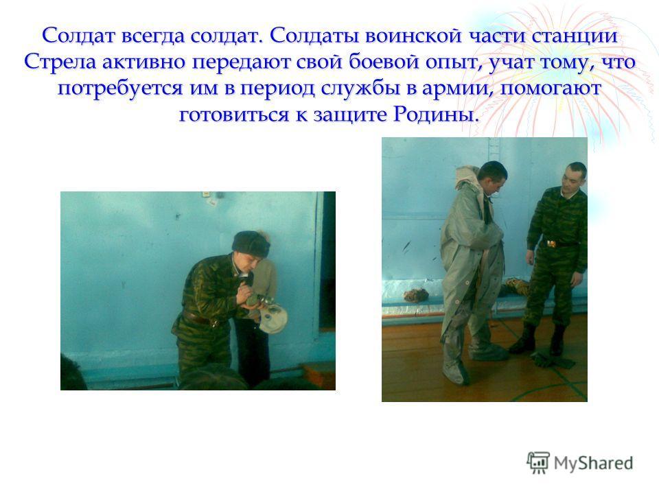 Солдат всегда солдат. Солдаты воинской части станции Стрела активно передают свой боевой опыт, учат тому, что потребуется им в период службы в армии, помогают готовиться к защите Родины.