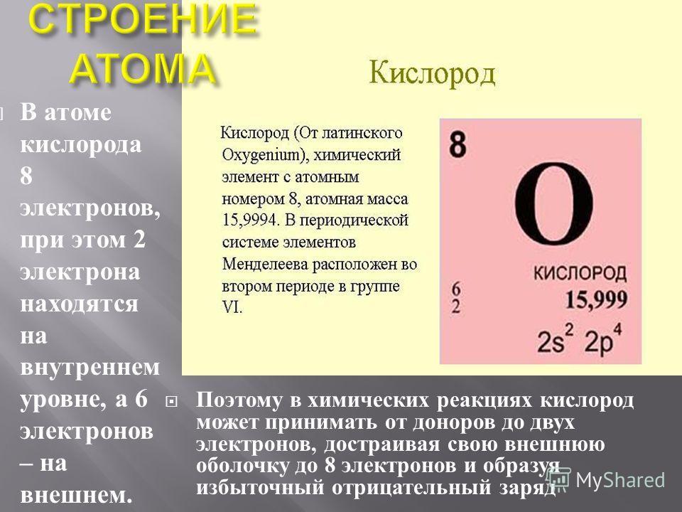 В атоме кислорода 8 электронов, при этом 2 электрона находятся на внутреннем уровне, а 6 электронов – на внешнем. Поэтому в химических реакциях кислород может принимать от доноров до двух электронов, достраивая свою внешнюю оболочку до 8 электронов и