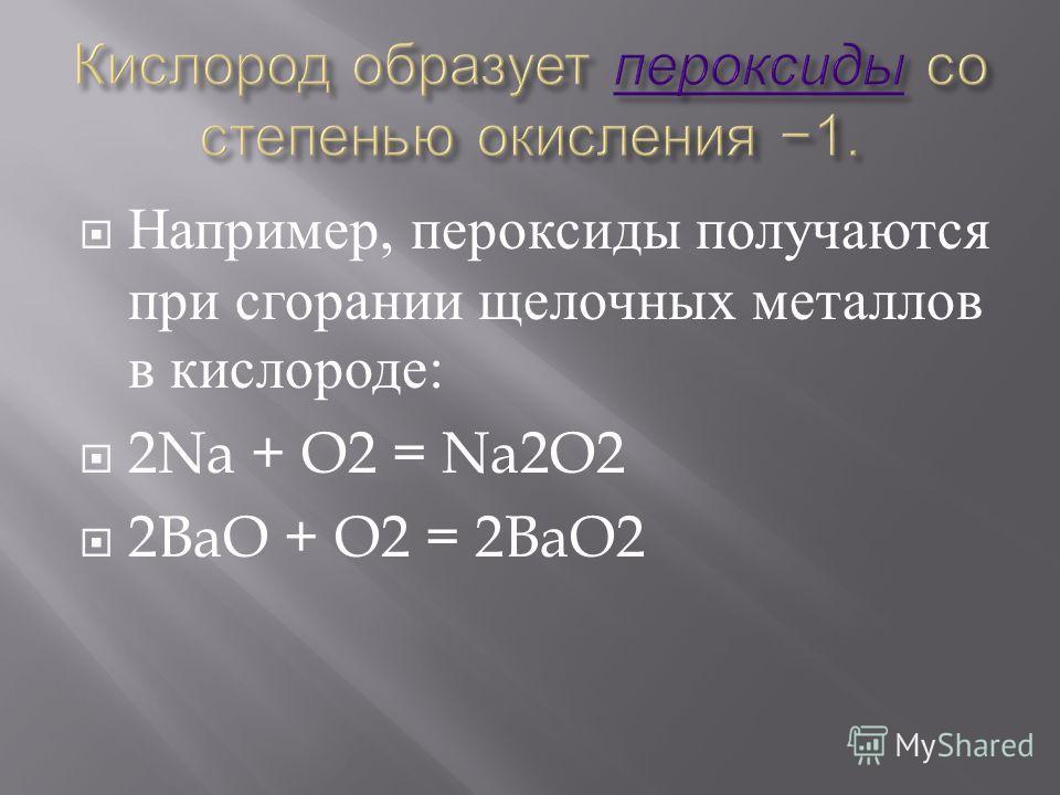 Например, пероксиды получаются при сгорании щелочных металлов в кислороде : 2Na + O2 = Na2O2 2BaO + O2 = 2BaO2