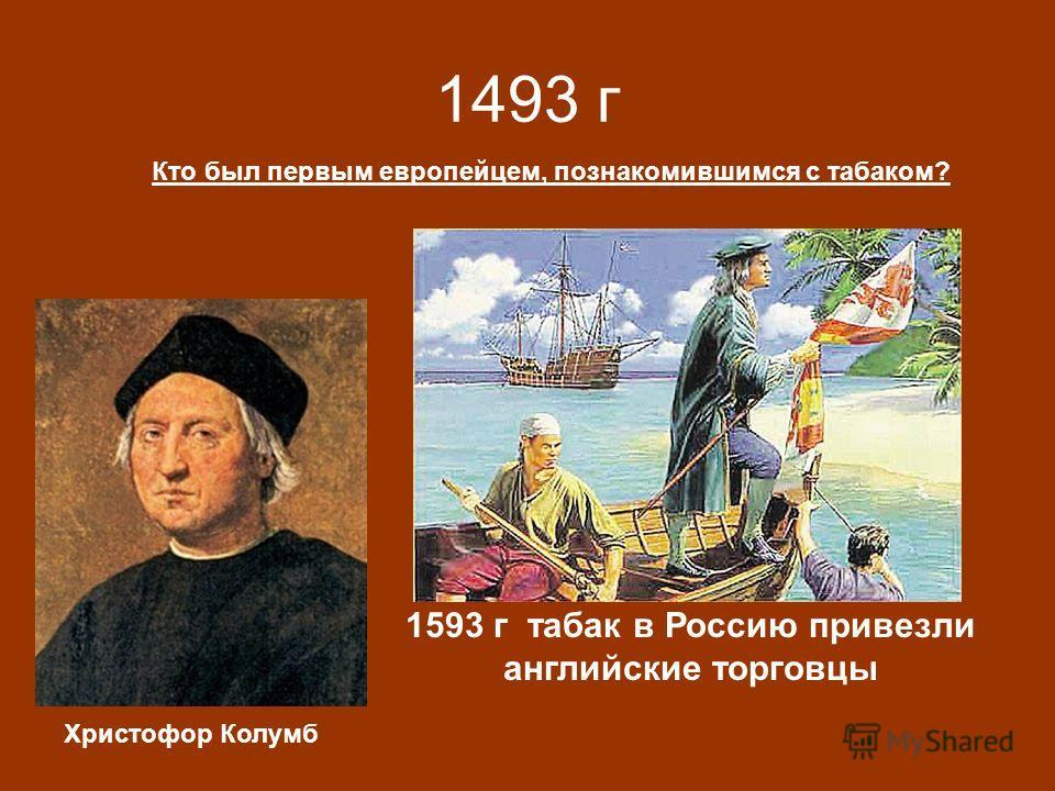 1493 г Кто был первым европейцем, познакомившимся с табаком? Христофор Колумб 1593 г табак в Россию привезли английские торговцы