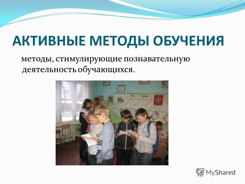 АКТИВНЫЕ МЕТОДЫ ОБУЧЕНИЯ методы, стимулирующие познавательную деятельность обучающихся.