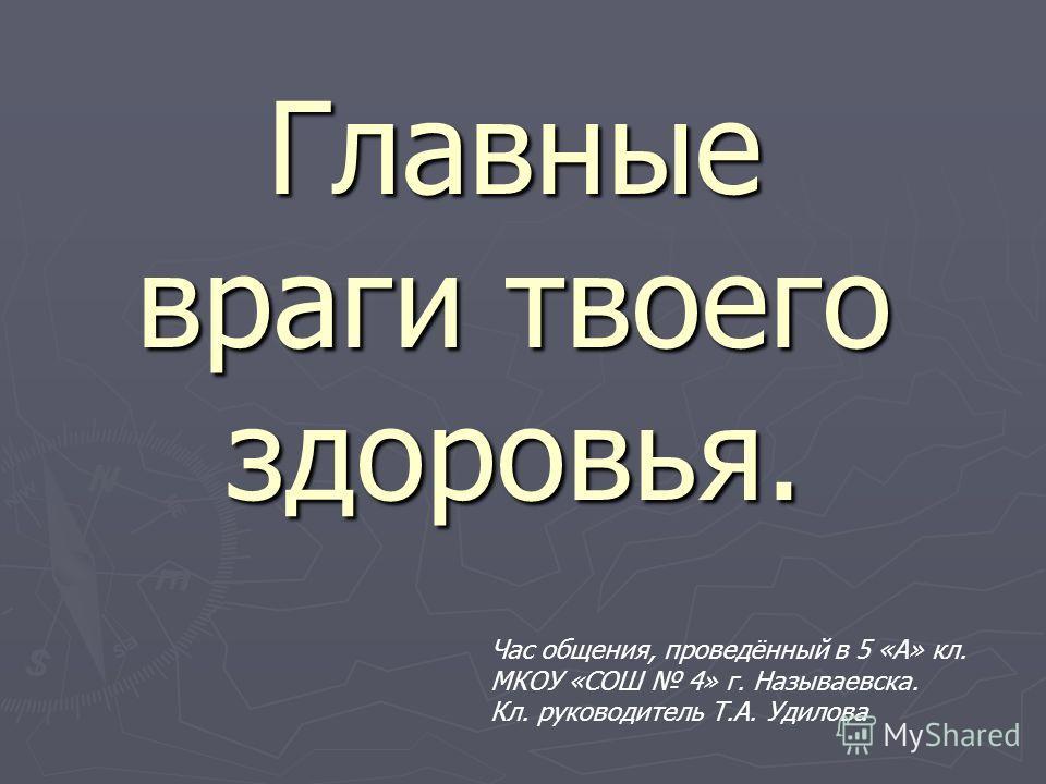 Главные враги твоего здоровья. Час общения, проведённый в 5 «А» кл. МКОУ «СОШ 4» г. Называевска. Кл. руководитель Т.А. Удилова