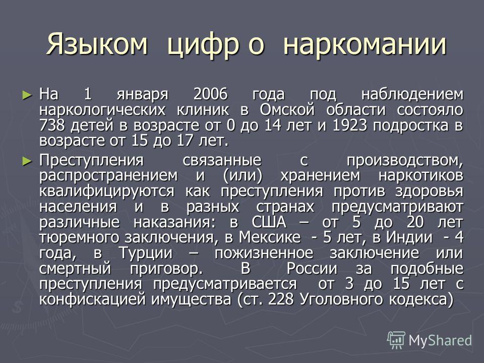 Языком цифр о наркомании Языком цифр о наркомании На 1 января 2006 года под наблюдением наркологических клиник в Омской области состояло 738 детей в возрасте от 0 до 14 лет и 1923 подростка в возрасте от 15 до 17 лет. На 1 января 2006 года под наблюд