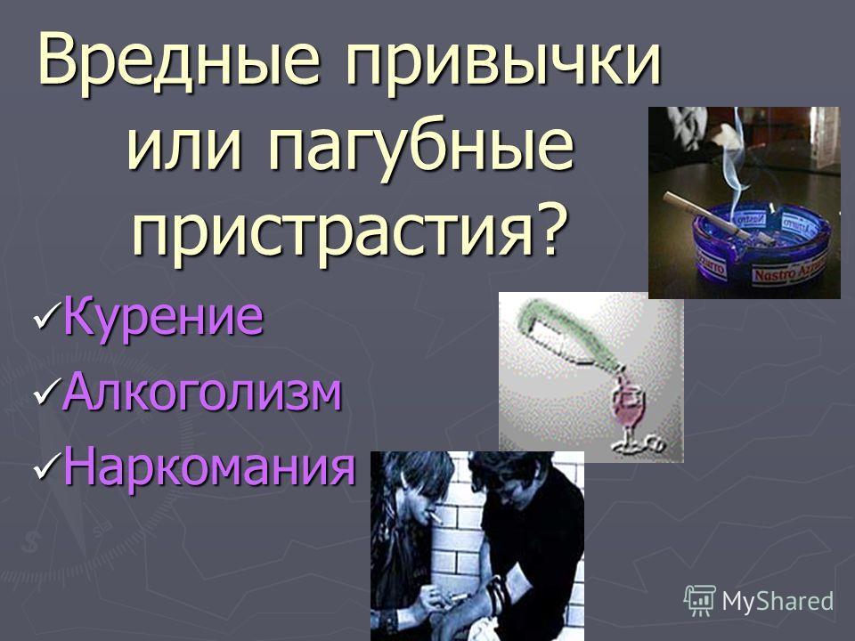 Вредные привычки или пагубные пристрастия? Курение Курение Алкоголизм Алкоголизм Наркомания Наркомания