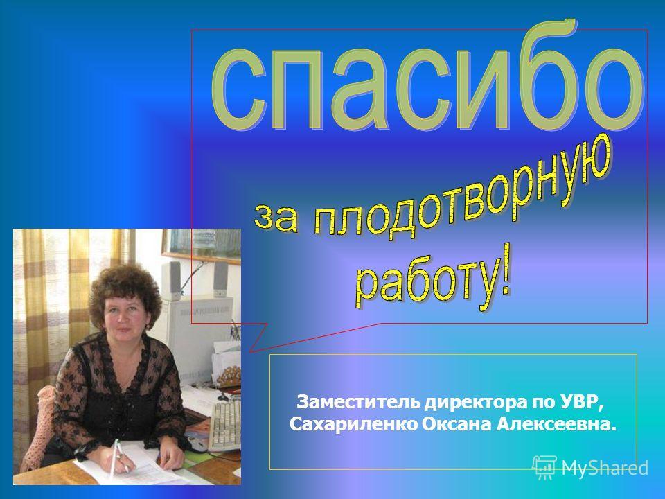 Заместитель директора по УВР, Сахариленко Оксана Алексеевна.