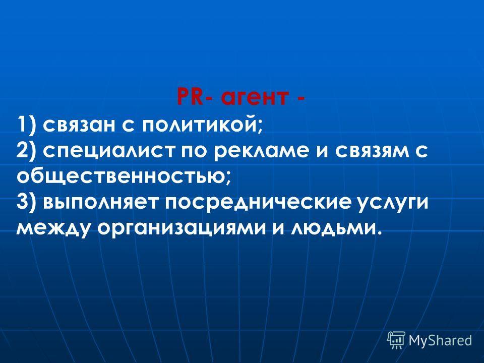 PR- агент - 1) связан с политикой; 2) специалист по рекламе и связям с общественностью; 3) выполняет посреднические услуги между организациями и людьми.