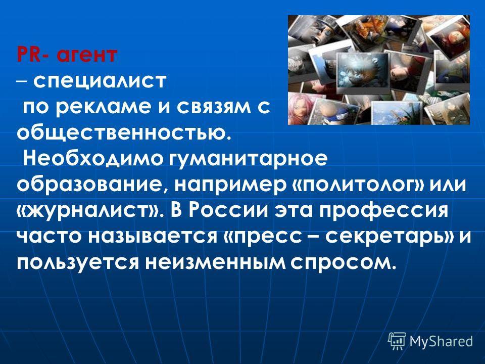PR- агент – специалист по рекламе и связям с общественностью. Необходимо гуманитарное образование, например «политолог» или «журналист». В России эта профессия часто называется «пресс – секретарь» и пользуется неизменным спросом.