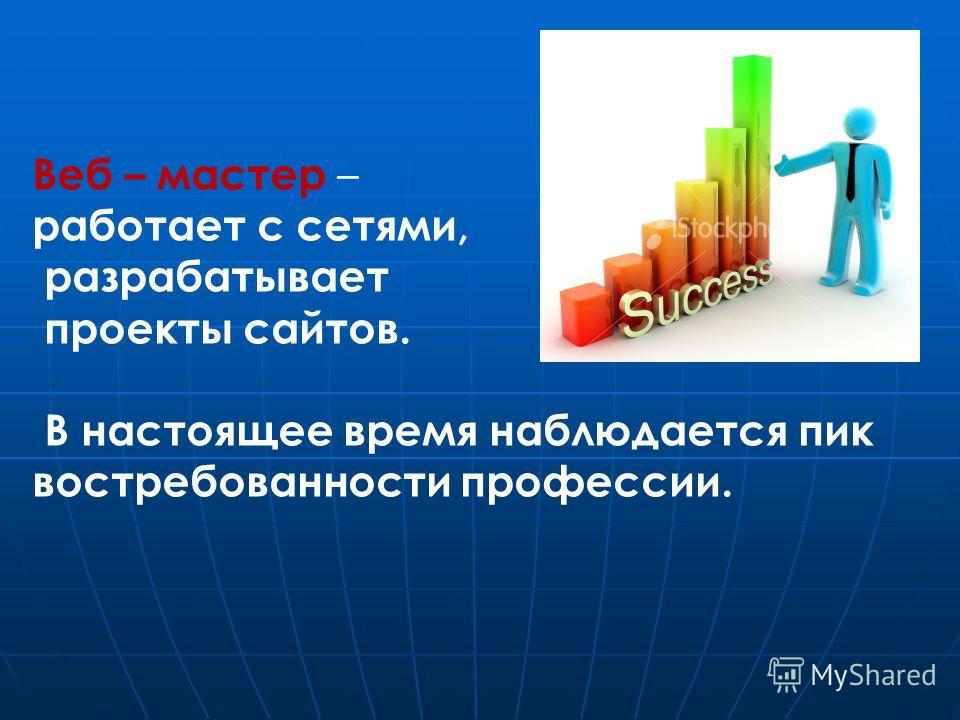 Веб – мастер – работает с сетями, разрабатывает проекты сайтов. В настоящее время наблюдается пик востребованности профессии.