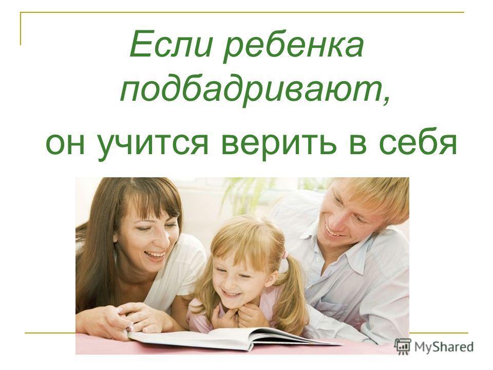 Если ребенка подбадривают, он учится верить в себя