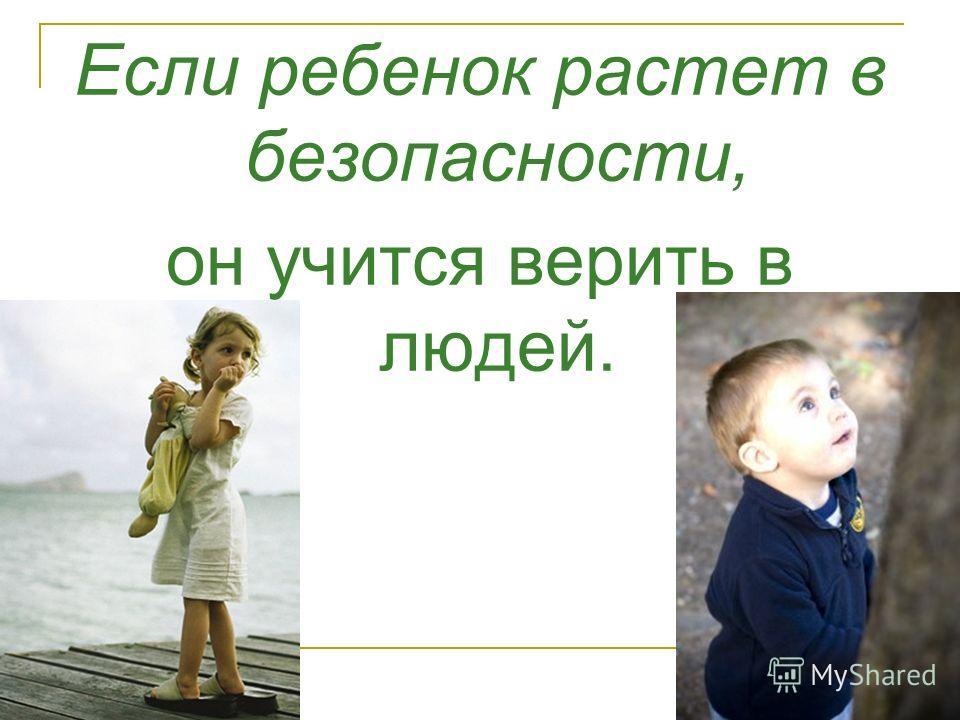 Если ребенок растет в безопасности, он учится верить в людей.