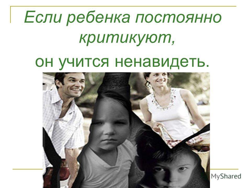 Если ребенка постоянно критикуют, он учится ненавидеть.