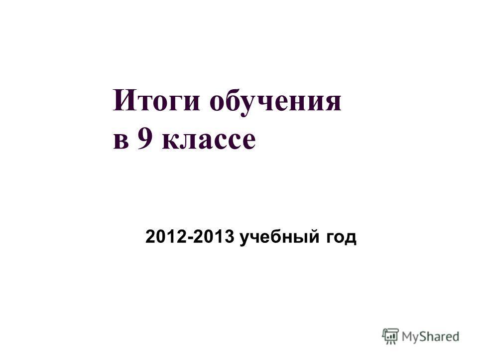 Итоги обучения в 9 классе 2012-2013 учебный год