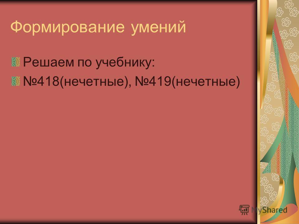 Формирование умений Решаем по учебнику: 418(нечетные), 419(нечетные)