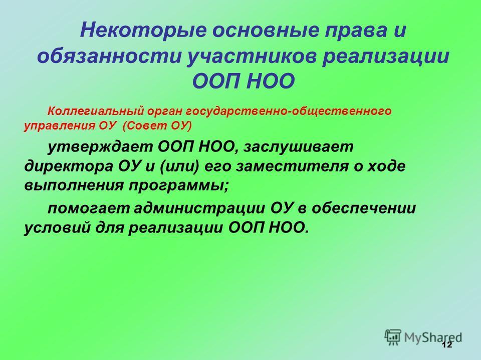 12 Некоторые основные права и обязанности участников реализации ООП НОО Коллегиальный орган государственно-общественного управления ОУ (Совет ОУ) утверждает ООП НОО, заслушивает директора ОУ и (или) его заместителя о ходе выполнения программы; помога