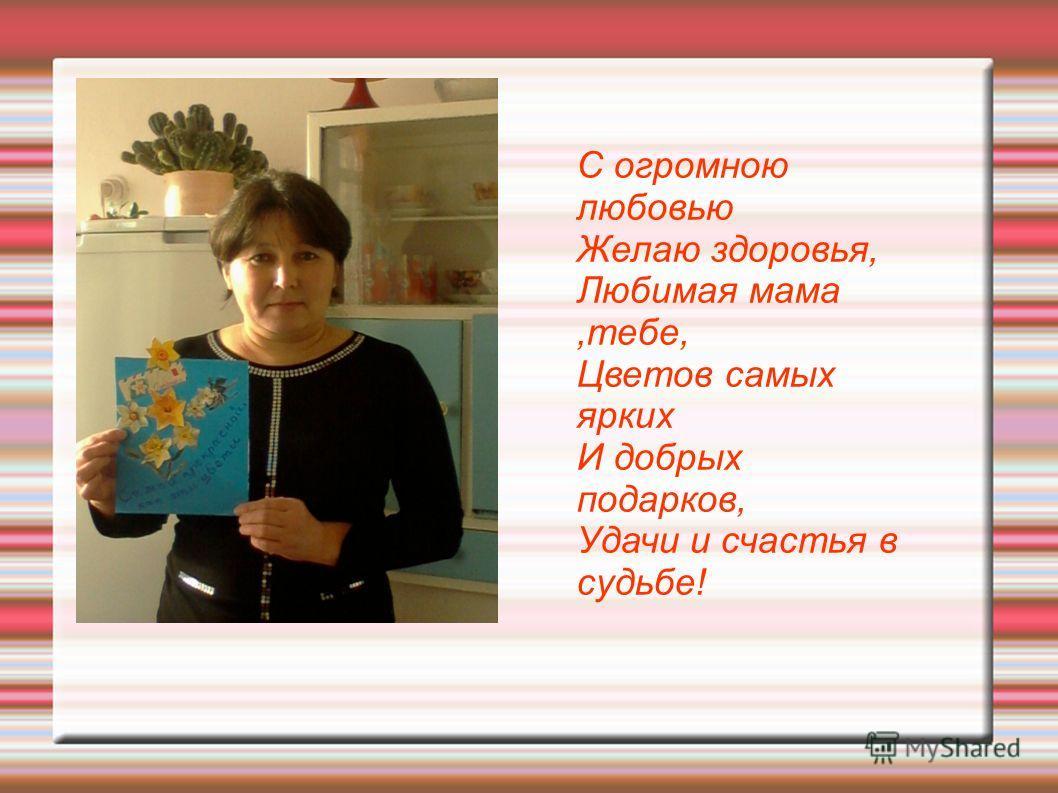 С огромною любовью Желаю здоровья, Любимая мама,тебе, Цветов самых ярких И добрых подарков, Удачи и счастья в судьбе!