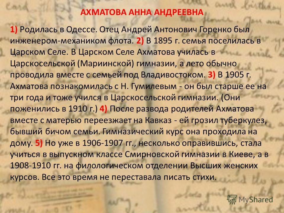 АХМАТОВА АННА АНДРЕЕВНА 1) Родилась в Одессе. Отец Андрей Антонович Горенко был инженером-механиком флота. 2) В 1895 г. семья поселилась в Царском Селе. В Царском Селе Ахматова училась в Царскосельской (Мариинской) гимназии, а лето обычно проводила в