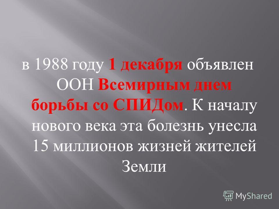 в 1988 году 1 декабря объявлен ООН Всемирным днем борьбы со СПИДом. К началу нового века эта болезнь унесла 15 миллионов жизней жителей Земли