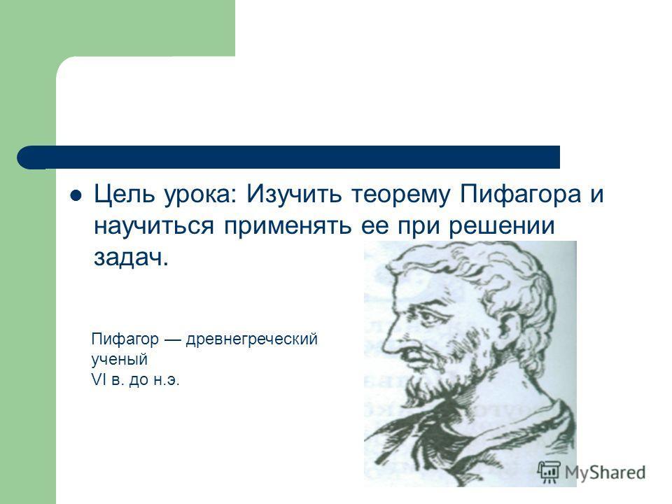 Цель урока: Изучить теорему Пифагора и научиться применять ее при решении задач. Пифагор древнегреческий ученый VI в. до н.э.