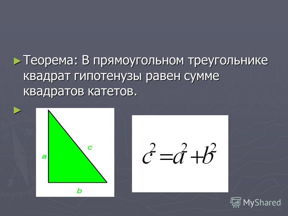 Теорема: В прямоугольном треугольнике квадрат гипотенузы равен сумме квадратов катетов. Теорема: В прямоугольном треугольнике квадрат гипотенузы равен сумме квадратов катетов.