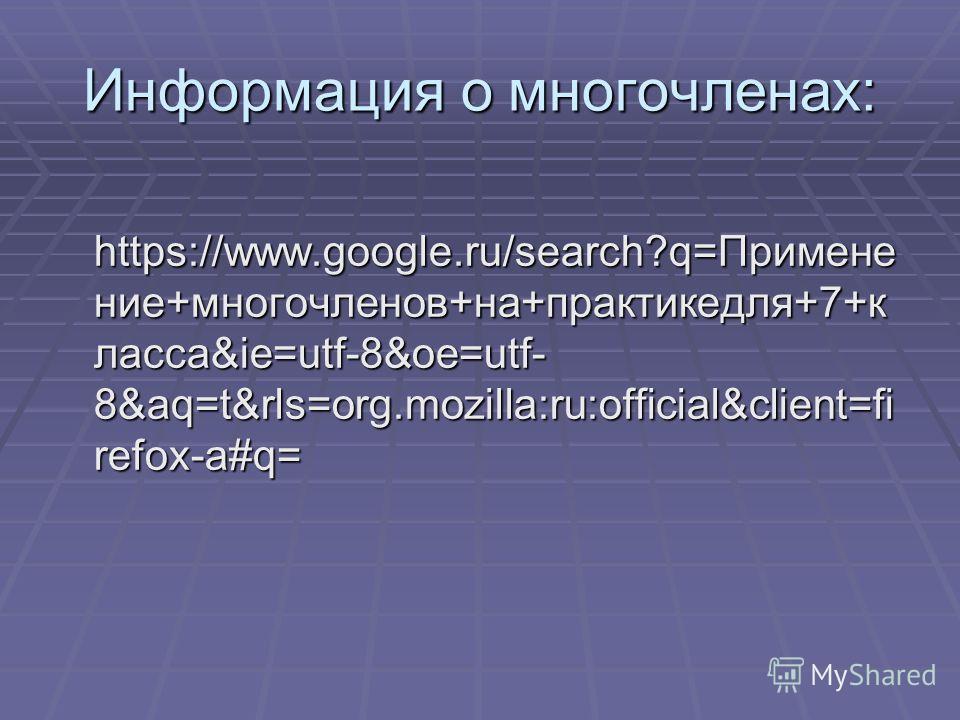 Информация о многочленах: https://www.google.ru/search?q=Примене ние+многочленов+на+практикедля+7+к ласса&ie=utf-8&oe=utf- 8&aq=t&rls=org.mozilla:ru:official&client=fi refox-a#q= https://www.google.ru/search?q=Примене ние+многочленов+на+практикедля+7