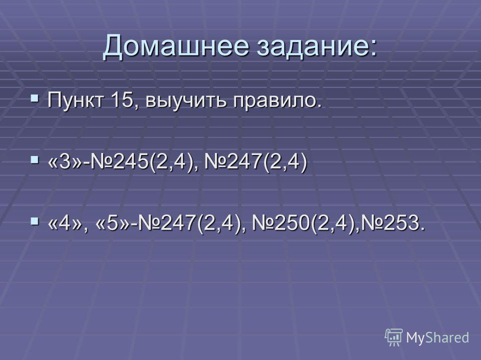 Домашнее задание: Пункт 15, выучить правило. Пункт 15, выучить правило. «3»-245(2,4), 247(2,4) «3»-245(2,4), 247(2,4) «4», «5»-247(2,4), 250(2,4),253. «4», «5»-247(2,4), 250(2,4),253.