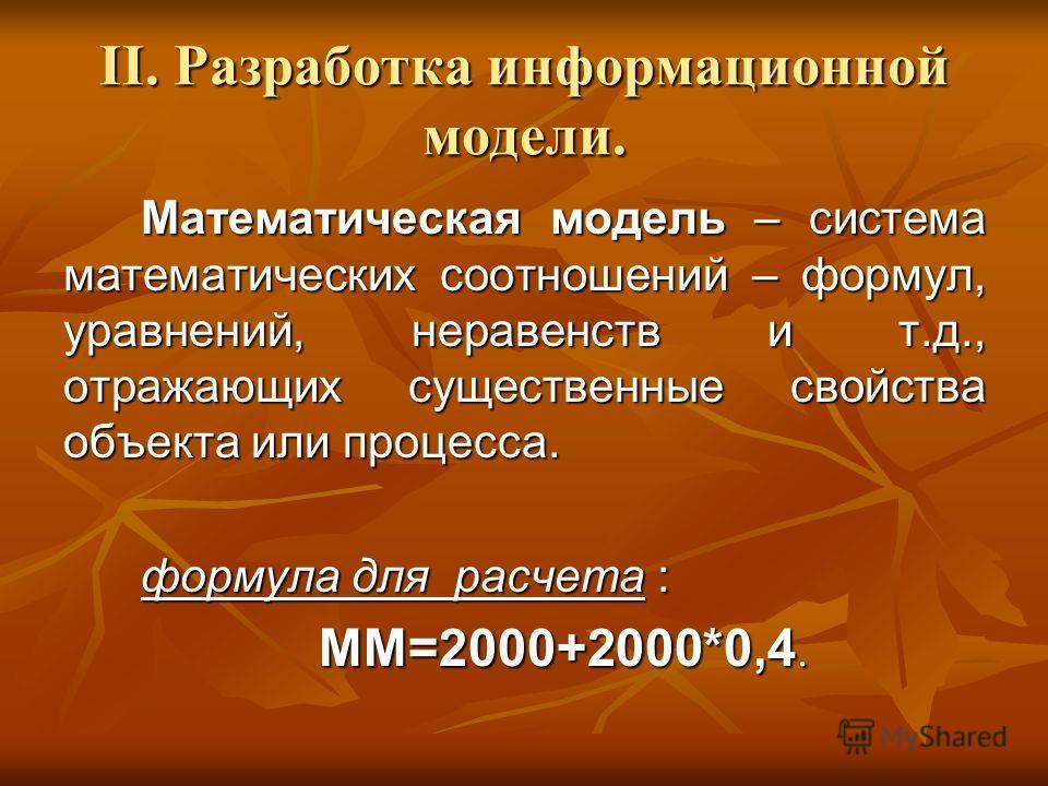 II. Разработка информационной модели. Математическая модель – система математических соотношений – формул, уравнений, неравенств и т.д., отражающих существенные свойства объекта или процесса. формула для расчета : ММ=2000+2000*0,4.