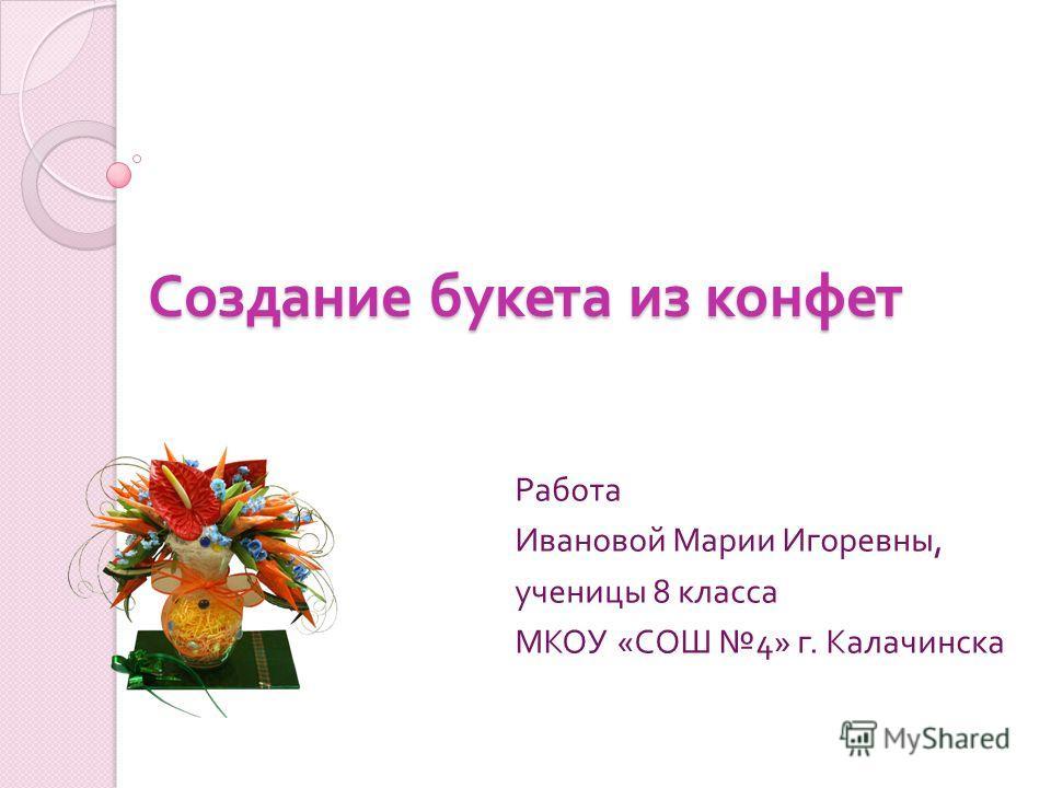 Создание букета из конфет Работа Ивановой Марии Игоревны, ученицы 8 класса МКОУ « СОШ 4» г. Калачинска
