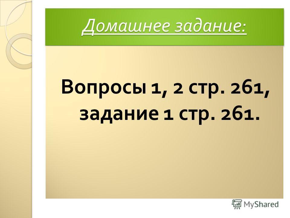 Домашнее задание : Вопросы 1, 2 стр. 261, задание 1 стр. 261.