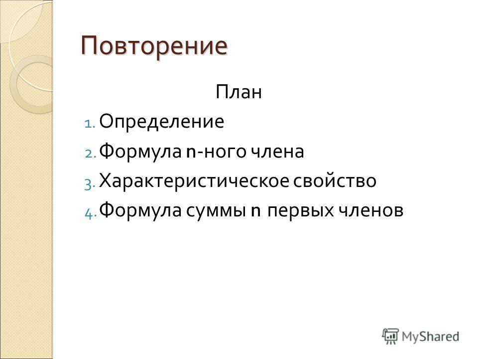 Повторение План 1. Определение 2. Формула n -ного члена 3. Характеристическое свойство 4. Формула суммы n первых членов