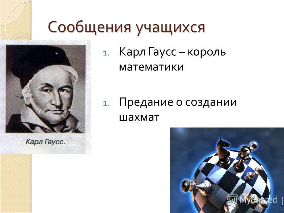 Сообщения учащихся 1. Карл Гаусс – король математики 1. Предание о создании шахмат