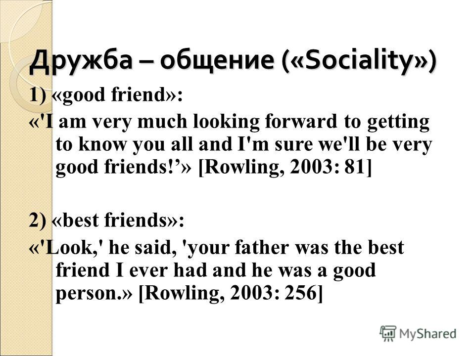 Дружба – общение («Sociality») 1) «good friend»: «'I am very much looking forward to getting to know you all and I'm sure we'll be very good friends!» [Rowling, 2003: 81] 2) «best friends»: «'Look,' he said, 'your father was the best friend I ever ha