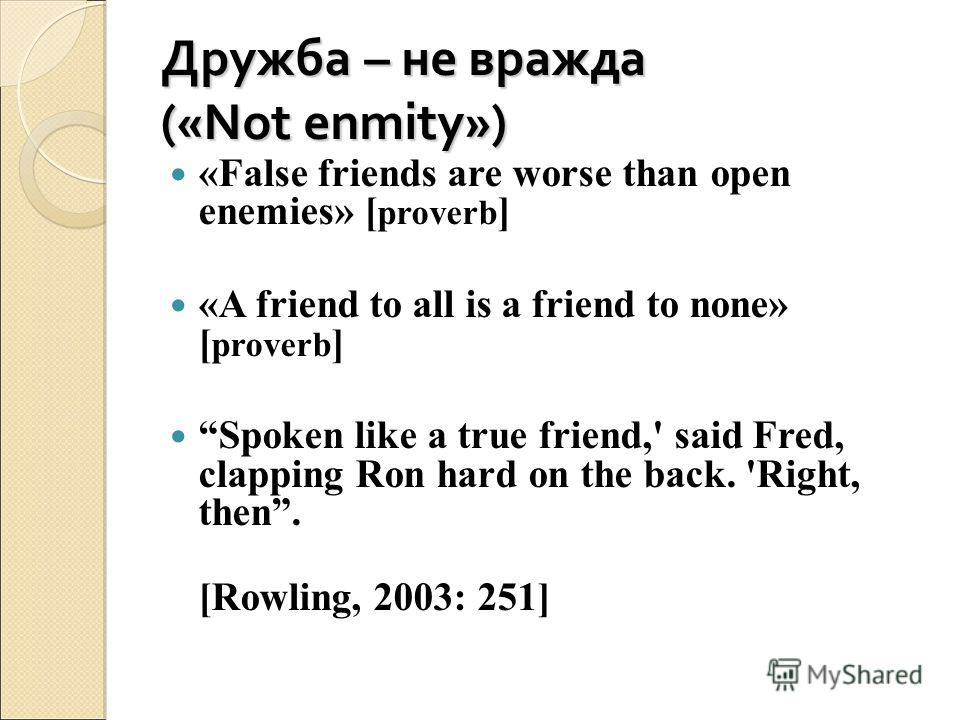 Дружба – не вражда («Not enmity») «False friends are worse than open enemies» [ proverb ] «A friend to all is a friend to none» [ proverb ] Spoken like a true friend,' said Fred, clapping Ron hard on the back. 'Right, then. [Rowling, 2003: 251]