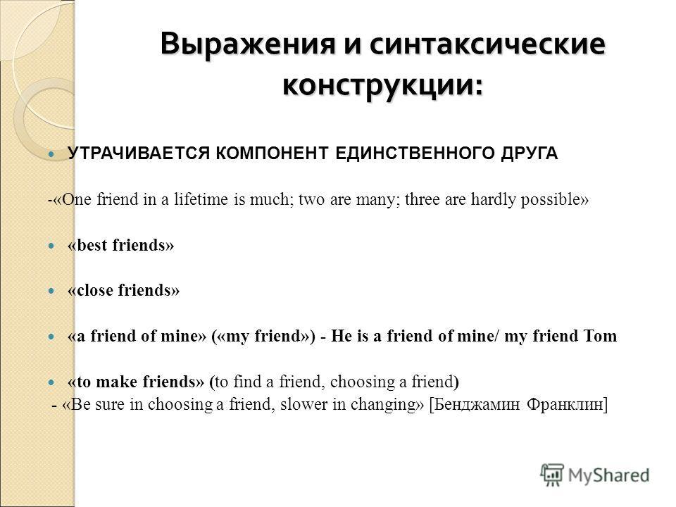 Выражения и синтаксические конструкции: УТРАЧИВАЕТСЯ КОМПОНЕНТ ЕДИНСТВЕННОГО ДРУГА - «One friend in a lifetime is much; two are many; three are hardly possible» «best friends» «close friends» «a friend of mine» («my friend») - He is a friend of mine/