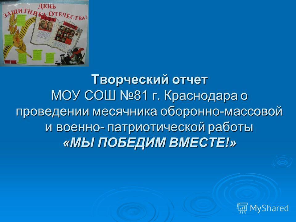 Творческий отчет МОУ СОШ 81 г. Краснодара о проведении месячника оборонно-массовой и военно- патриотической работы «МЫ ПОБЕДИМ ВМЕСТЕ!»