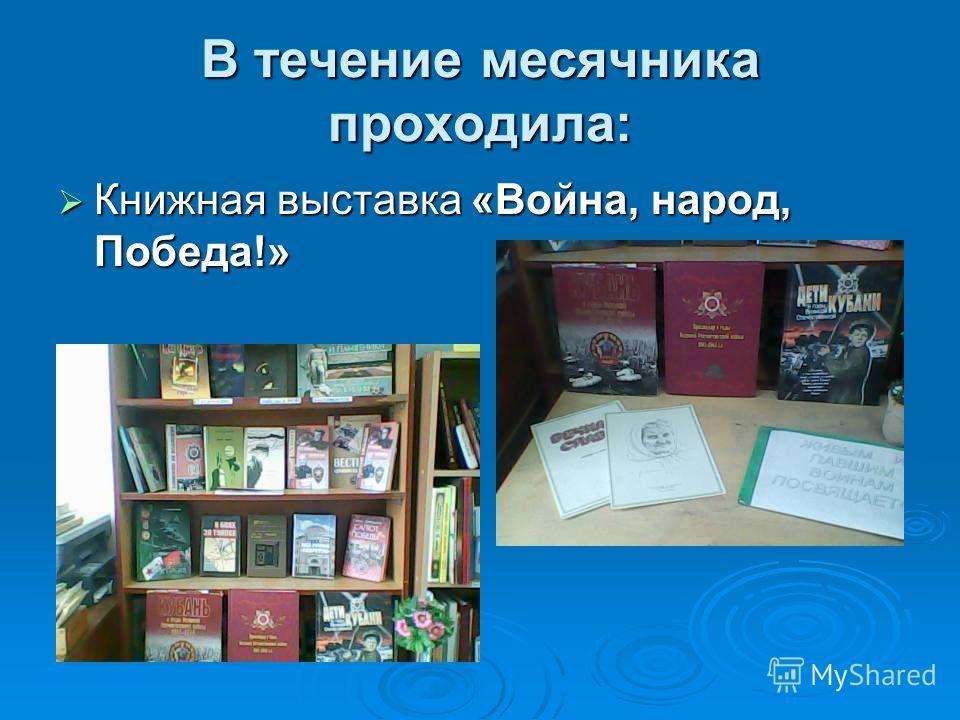 В течение месячника проходила: Книжная выставка «Война, народ, Победа!» Книжная выставка «Война, народ, Победа!»