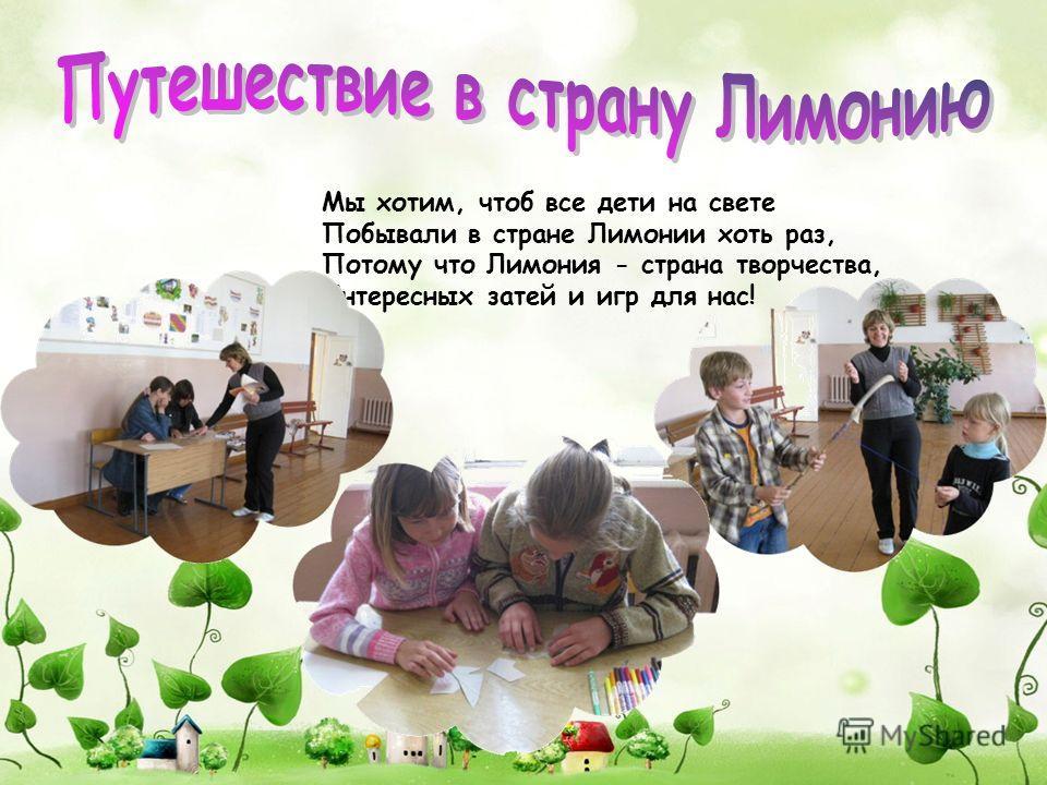Мы хотим, чтоб все дети на свете Побывали в стране Лимонии хоть раз, Потому что Лимония - страна творчества, Интересных затей и игр для нас!