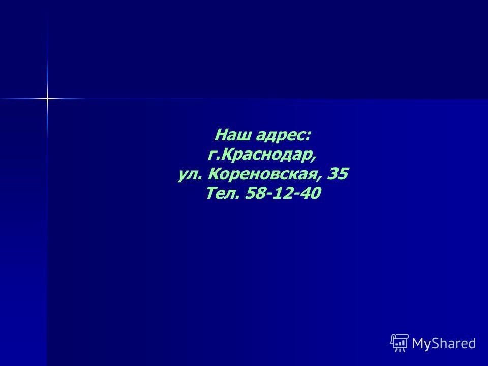 Наш адрес: г.Краснодар, ул. Кореновская, 35 Тел. 58-12-40