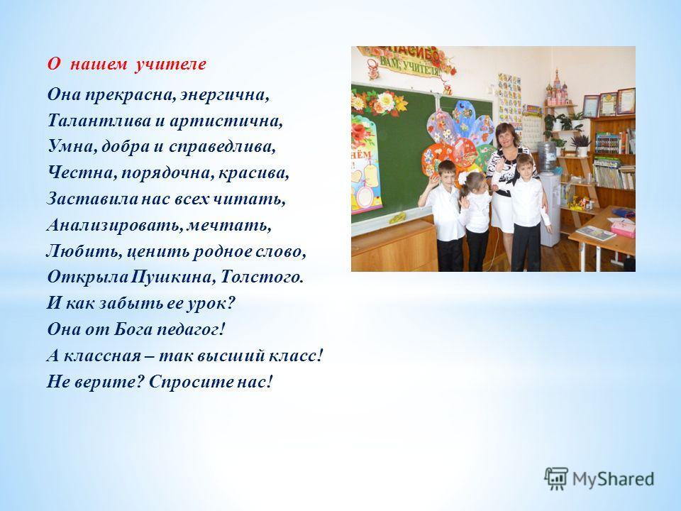 О нашем учителе Она прекрасна, энергична, Талантлива и артистична, Умна, добра и справедлива, Честна, порядочна, красива, Заставила нас всех читать, Анализировать, мечтать, Любить, ценить родное слово, Открыла Пушкина, Толстого. И как забыть ее урок?