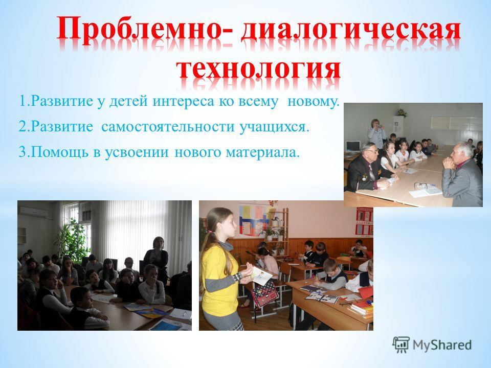 1.Развитие у детей интереса ко всему новому. 2.Развитие самостоятельности учащихся. 3.Помощь в усвоении нового материала.