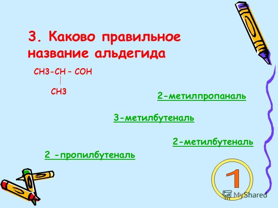 3. Каково правильное название альдегида СН3-СН – СОН СН3 2-метилпропаналь 3-метилбутеналь 2-метилбутеналь 2 -пропилбутеналь