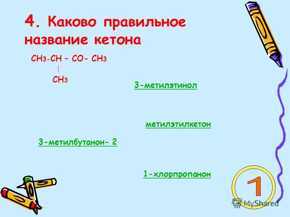 4. Каково правильное название кетона СН 3- СН – СО- СН 3 СН 3 3-метилэтинол 1-хлорпропанон 3-метилбутанон- 2 метилэтилкетон