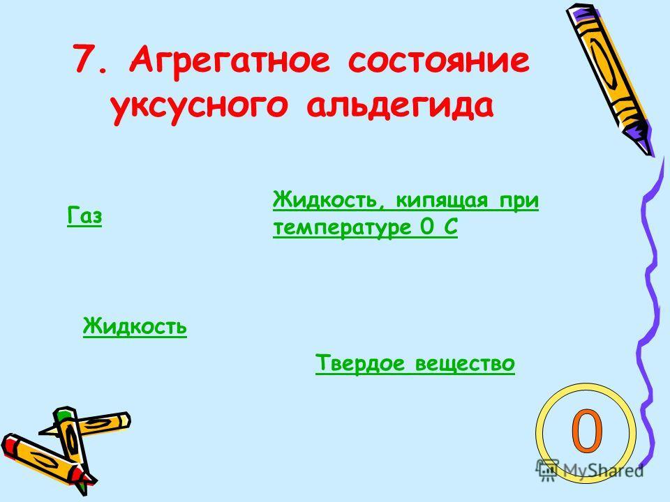 7. Агрегатное состояние уксусного альдегида Газ Жидкость, кипящая при температуре 0 С Жидкость Твердое вещество