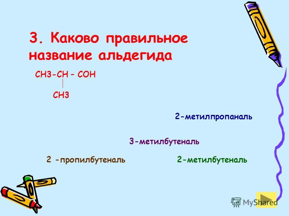 3. Каково правильное название альдегида СН3-СН – СОН СН3 2-метилпропаналь 3-метилбутеналь 2-метилбутеналь2 -пропилбутеналь