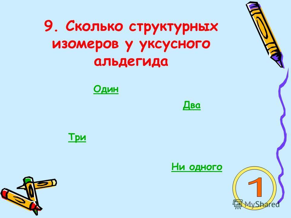 9. Сколько структурных изомеров у уксусного альдегида Один Два Три Ни одного