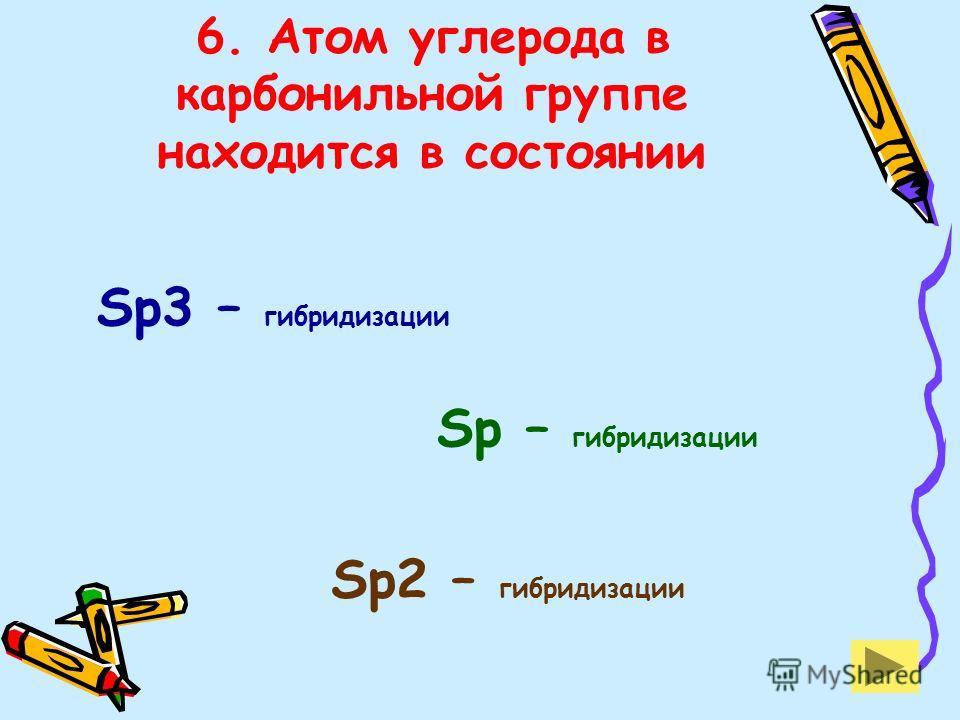 6. Атом углерода в карбонильной группе находится в состоянии Sp3 – гибридизации Sp – гибридизации Sp2 – гибридизации
