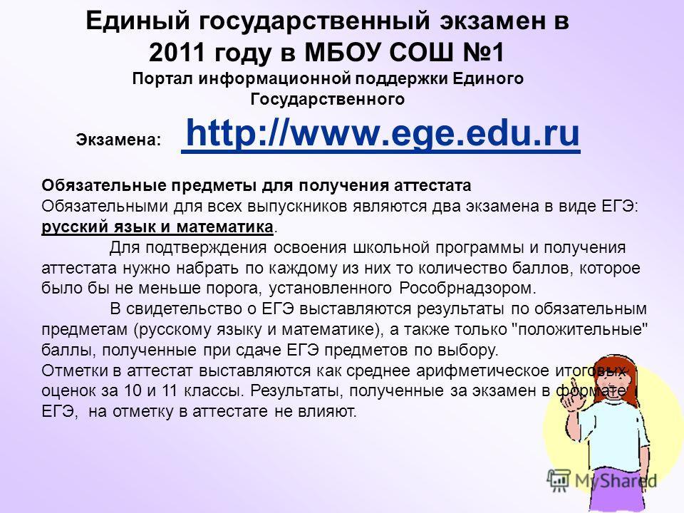 Единый государственный экзамен в 2011 году в МБОУ СОШ 1 Портал информационной поддержки Единого Государственного Экзамена: http://www.ege.edu.ru http://www.ege.edu. Обязательные предметы для получения аттестата Обязательными для всех выпускников явля